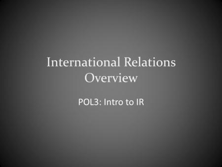 International Relations Overview POL3: Intro to IR.