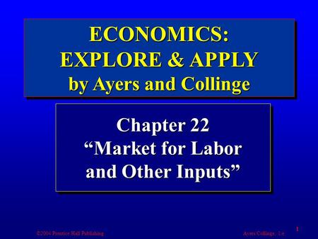 "©2004 Prentice Hall Publishing Ayers/Collinge, 1/e 1 Chapter 22 ""Market for Labor and Other Inputs"""