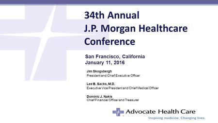 34th Annual J.P. Morgan Healthcare Conference Jim Skogsbergh President and Chief Executive Officer Lee B. Sacks, M.D. Executive Vice President and Chief.
