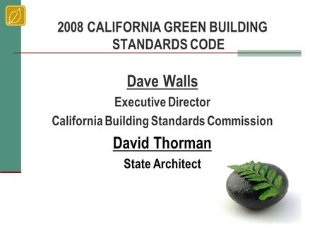 2008 CALIFORNIA GREEN BUILDING STANDARDS CODE Dave Walls Executive Director California Building Standards Commission David Thorman State Architect.
