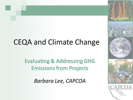 CEQA and Climate Change Evaluating & Addressing GHG Emissions from Projects Barbara Lee, CAPCOA.