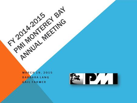 FY 2014-2015 PMI MONTEREY BAY ANNUAL MEETING MARCH 19, 2015 BARBARA LANG GAIL FARMER.