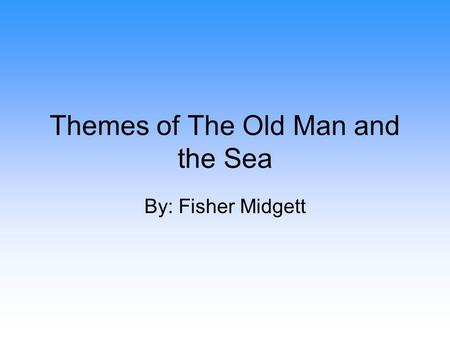 Themes of The Old Man and the Sea By: Fisher Midgett.