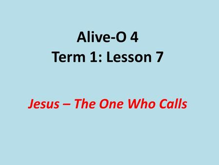 Alive-O 4 Term 1: Lesson 7 Jesus – The One Who Calls.