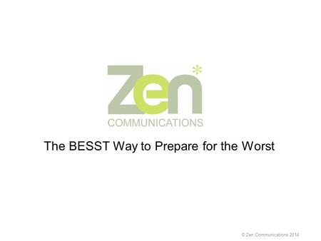 The BESST Way to Prepare for the Worst © Zen Communications 2014.