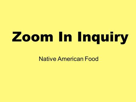 Zoom In Inquiry Native American Food What might we learn about Native Americans? Look at clues, and use them to figure out what is happening in the picture.