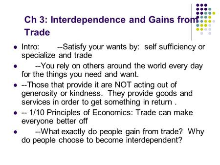 Ch 3: Interdependence and Gains from Trade Intro: --Satisfy your wants by: self sufficiency or specialize and trade --You rely on others around the world.