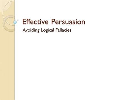 Effective Persuasion Avoiding Logical Fallacies. Avoid Logical Fallacies These are some common errors in reasoning that will undermine the logic of your.
