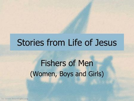 Stories from Life of Jesus Fishers of Men (Women, Boys and Girls)