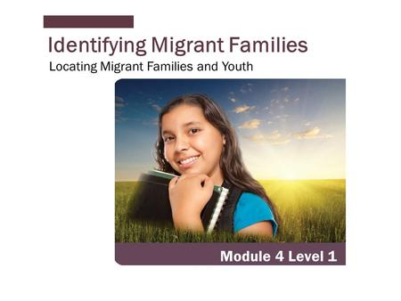 Identifying Migrant Families Module 4 Level 1 Locating Migrant Families and Youth.