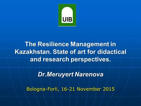 Bologna-Forli, 16-21 November 2015 The Resilience Management in Kazakhstan. State of art for didactical and research perspectives. Dr.Meruyert Narenova.