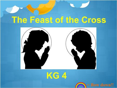 The Feast of the Cross KG 4 = Bow down!!. In the name of the Father, and the Son, and the Holy Spirit, one God. Amen. Kyrie eleison, Lord have mercy,