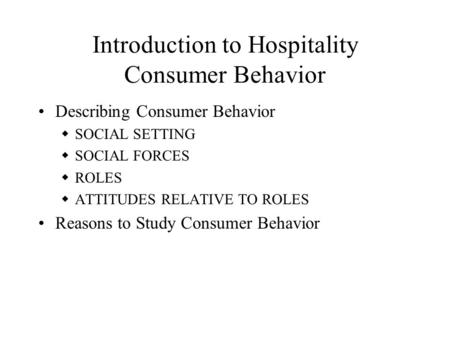 Introduction to Hospitality Consumer Behavior Describing Consumer Behavior  SOCIAL SETTING  SOCIAL FORCES  ROLES  ATTITUDES RELATIVE TO ROLES Reasons.