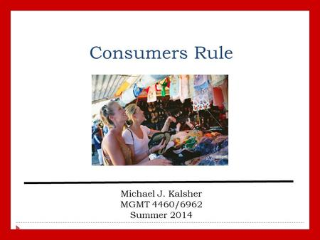 Consumers Rule Michael J. Kalsher MGMT 4460/6962 Summer 2014.