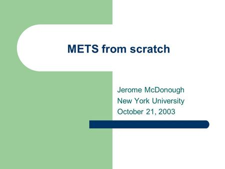 METS from scratch Jerome McDonough New York University October 21, 2003.