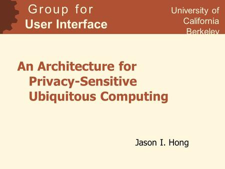 An Architecture for Privacy-Sensitive Ubiquitous Computing Jason I. Hong G r o u p f o r User Interface Research University of California Berkeley.