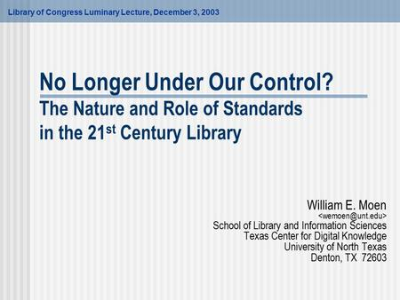 No Longer Under Our Control? The Nature and Role of Standards in the 21 st Century Library William E. Moen School of Library and Information Sciences Texas.
