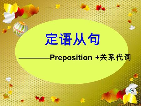 ————Preposition + 关系代词 定语从句  The professor about whom we are talking will give us a lecture on school education.  The professor __________________.