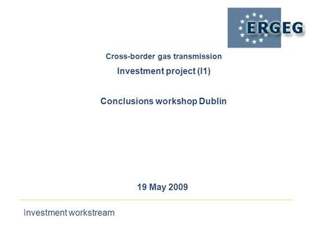 Investment workstream 19 May 2009 Cross-border gas transmission‏ Investment project (I1) Conclusions workshop Dublin.
