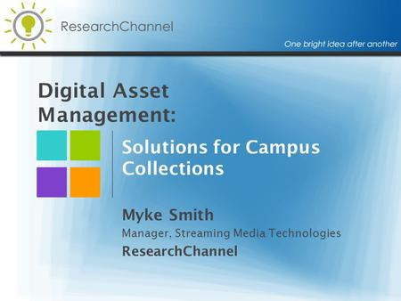 Digital Asset Management: Solutions for Campus Collections Myke Smith Manager, Streaming Media Technologies ResearchChannel.