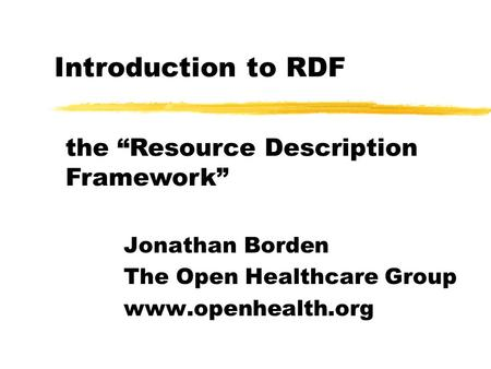 "Introduction to RDF Jonathan Borden The Open Healthcare Group www.openhealth.org the ""Resource Description Framework"""