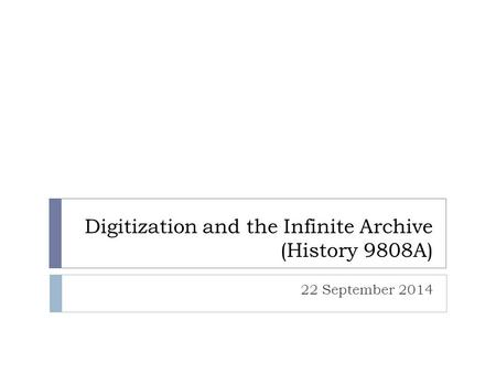 Digitization and the Infinite Archive (History 9808A) 22 September 2014.