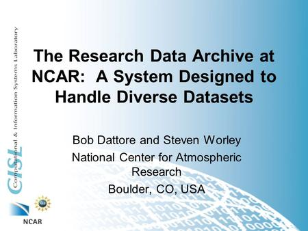 The Research Data Archive at NCAR: A System Designed to Handle Diverse Datasets Bob Dattore and Steven Worley National Center for Atmospheric Research.