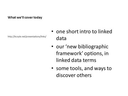 What we'll cover today one short intro to linked data our 'new bibliographic framework' options, in linked data terms some tools, and ways to discover.