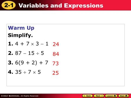 2-1 Variables and Expressions Warm Up Simplify. 1. 4 + 7  3  1 2. 87  15  5 3. 6(9 + 2) + 7 4. 35  7  5 24 84 73 25.