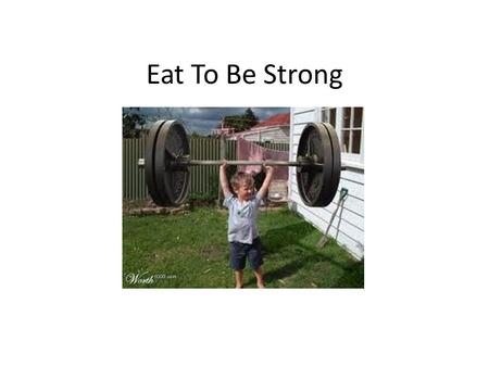 Eat To Be Strong. Eat Healthy food It helps keep your body strong!!!!