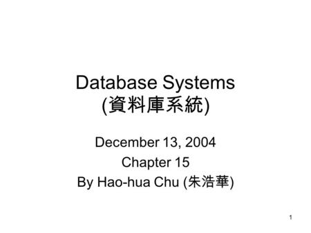 1 Database Systems ( 資料庫系統 ) December 13, 2004 Chapter 15 By Hao-hua Chu ( 朱浩華 )