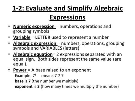 1-2: Evaluate and Simplify Algebraic Expressions Numeric expression = numbers, operations and grouping symbols Variable = LETTER used to represent a number.