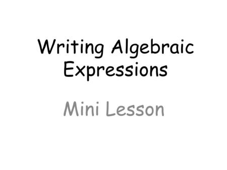 Writing Algebraic Expressions Mini Lesson. Objective: Write and evaluate an algebraic expression for a given situation, using up to three variables.
