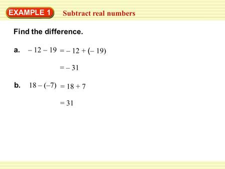 = 31 = – 31 Find the difference. EXAMPLE 1 Subtract real numbers a. – 12 – 19 b. 18 – (–7) = – 12 + ( – 19) = 18 + 7.