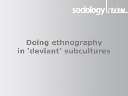 Doing ethnography in 'deviant' subcultures. Class discussion This PowerPoint can be used alongside Tanya Bunsell's article — Doing ethnography in 'deviant'