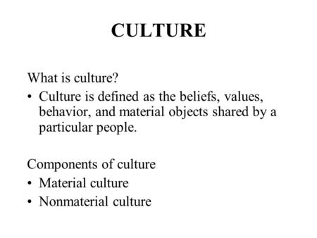 CULTURE What is culture? Culture is defined as the beliefs, values, behavior, and material objects shared by a particular people. Components of culture.