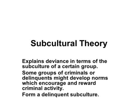 Subcultural Theory Explains deviance in terms of the subculture of a certain group. Some groups of criminals or delinquents might develop norms which encourage.