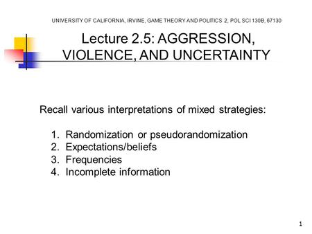 1 UNIVERSITY OF CALIFORNIA, IRVINE, GAME THEORY AND POLITICS 2, POL SCI 130B, 67130 Lecture 2.5: AGGRESSION, VIOLENCE, AND UNCERTAINTY Recall various interpretations.