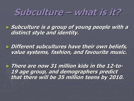 Subculture – what is it? ► Subculture is a group of young people with a distinct style and identity. ► Different subcultures have their own beliefs, value.