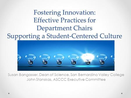 Fostering Innovation: Effective Practices for Department Chairs Supporting a Student-Centered Culture Susan Bangasser, Dean of Science, San Bernardino.