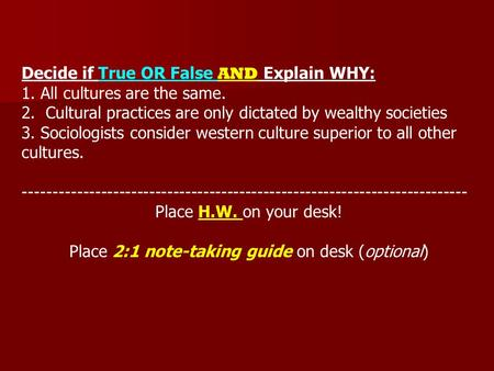 Decide if True OR False AND Explain WHY: 1. All cultures are the same. 2. Cultural practices are only dictated by wealthy societies 3. Sociologists consider.