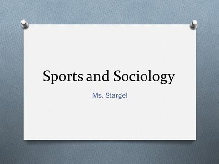 Sports and Sociology Ms. Stargel. Sports O What is a sport ? O Set of complex activities in which winners and losers are determined by physical performance.