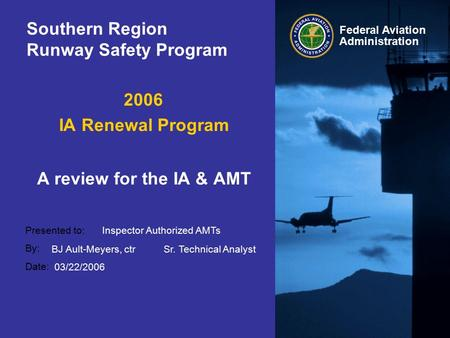 Presented to: By: Date: Federal Aviation Administration Southern Region Runway Safety Program 2006 IA Renewal Program A review for the IA & AMT Inspector.