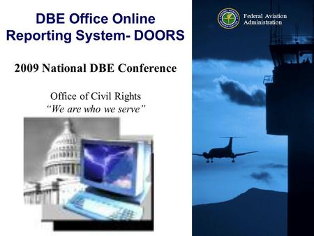 "Federal Aviation Administration 2009 National DBE Conference Office of Civil Rights ""We are who we serve"" DBE Office Online Reporting System- DOORS 2009."