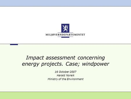 Impact assessment concerning energy projects. Case; windpower 16 October 2007 Harald Noreik Ministry of the Environment.