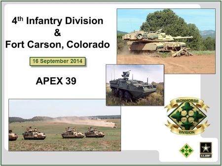 16 September 2014 4 th Infantry Division & Fort Carson, Colorado APEX 39.