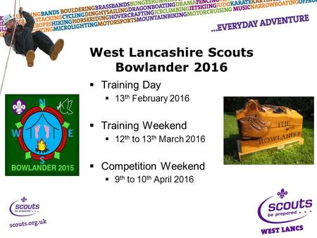  Training Day  13 th February 2016  Training Weekend  12 th to 13 th March 2016  Competition Weekend  9 th to 10 th April 2016 West Lancashire Scouts.
