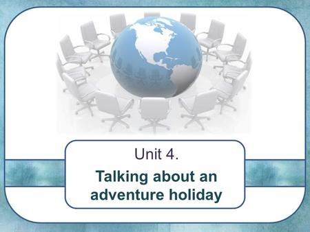 Unit 4. Talking about an adventure holiday. The more we travel, the more we learn about the world.