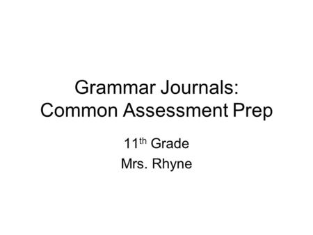Grammar Journals: Common Assessment Prep 11 th Grade Mrs. Rhyne.