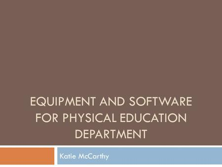 EQUIPMENT AND SOFTWARE FOR PHYSICAL EDUCATION DEPARTMENT Katie McCarthy.